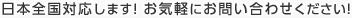 日本全国対応します!お気軽にお問い合わせください!